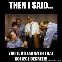 obama laughing  - Then I said... You'll go far with that college degree!!!