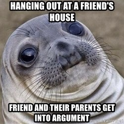 Squeamish Seal - Hanging out at a friend's house friend and their parents get into argument