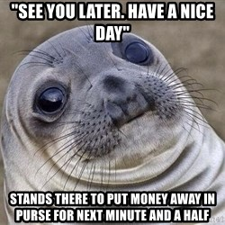 "Squeamish Seal - ""see you later. Have a nice day"" Stands there to put money away in purse for next minute and a half"