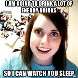 Novia Psicopata  - I AM GOING TO DRINK A LOT OF ENERGY DRINKS SO I CAN WATCH YOU SLEEP