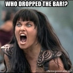 xena mad - WHO DROPPED THE BAR!?