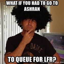 Holinka - What if you had to go to ashran to queue for LFR?