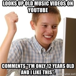 "First Day on the internet kid - looks up old music videos on youtube comments ""i'm only 12 years old and i like this""."