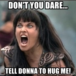xena mad - Don't you dare... tell donna to hug me!