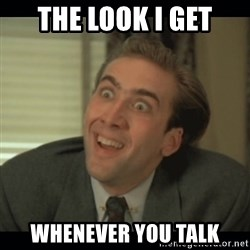 Nick Cage - the look i get whenever you talk