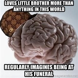 Scumbag Brain - Loves little brother more than anything in this world regularly imagines being at his funeral