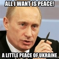 PUTIN - All I want is peace! A little peace of Ukraine