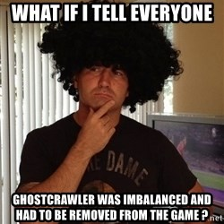 Holinka - what if i tell everyone ghostcrawler was imbalanced and had to be removed from the game ?