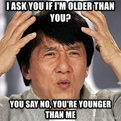 Jackie Chan - i ask you if i'm older than you? you say no, You're Younger than me