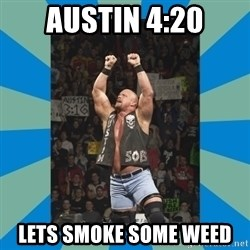 stone cold steve austin - austin 4:20 lets smoke some weed