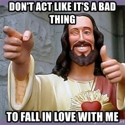 buddy jesus - Don't act like it's a bad thing to fall in love with me