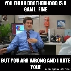 You're wrong and I hate you - You think brotherhood is a game.  Fine But you are wrong and I hate you!