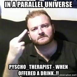 Angry Drunken Comedian - in a parallel universe Pyscho_therapist - when offered a drink..!!