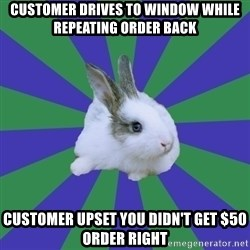 Restaurant Rabbit - customer drives to window while repeating order back customer upset you didn't get $50 order right