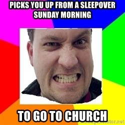 Asshole Father - Picks you up from a sleepover Sunday morning To go to church
