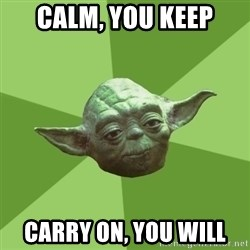 Advice Yoda Gives - Calm, You Keep Carry On, You Will