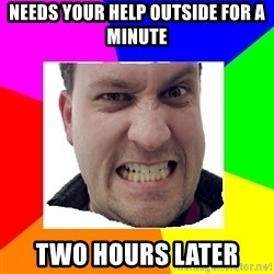 Asshole Father - Needs your help outside for a minute  Two hours later
