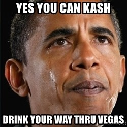 Obama Crying - Yes you can Kash Drink your way thru Vegas