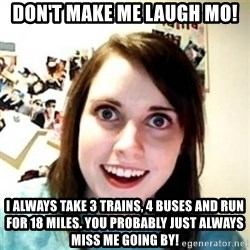 Overprotective Girlfriend - Don't make me laugh Mo! I always take 3 trains, 4 buses and run for 18 miles. You probably just always miss me going by!