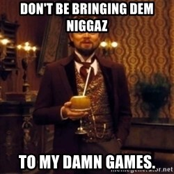 Django Unchained Attention - Don't be bringing dem niggaz to my damn games.