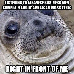 Awkward Moment Seal - Listening to Japanese Business men Complain about American Work Ethic Right in Front of ME