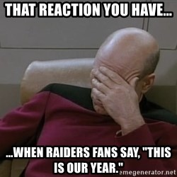 """Picardfacepalm - that reaction you have... ...when raiders fans say, """"this is our year."""""""