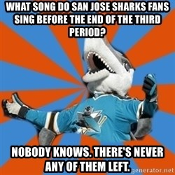 SJ Sharks Fail - What song do San Jose Sharks fans sing before the end of the third period? Nobody knows. There's never any of them left.