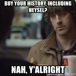nah you're alright - Buy your history, including Heysel? Nah, y'alright