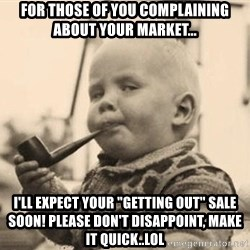 """Smart Baby - For those of you complaining about your market... I'll expect your """"getting out"""" sale soon! Please don't disappoint, make it quick..LOL"""