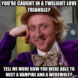 Willy Wonka - you're caught in a twilight love triangle? tell me more how you were able to meet a vampire and a werewolf?