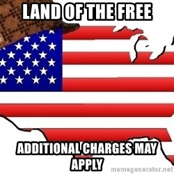 Scumbag America - LAND OF THE FREE ADDITIONAL CHARGES MAY APPLY