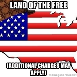 Scumbag America - land of the free (ADDITIONAL charges may apply)