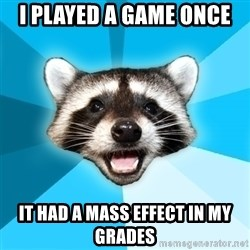 Lame Pun Coon - i played a game once it had a mass effect in my grades