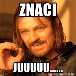One Does Not Simply - znaci juuuuu......
