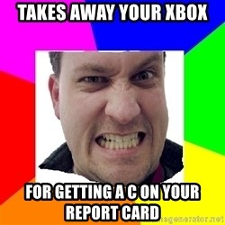 Asshole Father - Takes away your xbox For getting a C on your report card