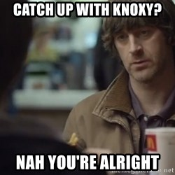 nah you're alright - Catch up with Knoxy? Nah you're alright