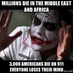 joker mind loss - millions die in the middle east and africa 3,000 americans die on 911 everyone loses their mind