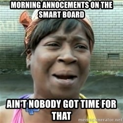 Ain't Nobody got time fo that - MORNING ANNOCEMENTS ON THE SMART BOARD AIN'T NOBODY GOT TIME FOR THAT