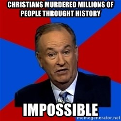 Bill O'Reilly Proves God - CHRISTIANS MURDERED MILLIONS OF PEOPLE THROUGHT HISTORY IMPOSSIBLE