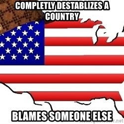 Scumbag America - COMPLETLY DESTABLIZES A COUNTRY BLAMES SOMEONE ELSE