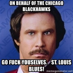 Ron Burgundy - On behalf of the Chicago Blackhawks Go Fuck Youselves.    St. Louis Blues!