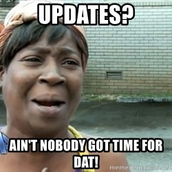 nobody got time fo dat - Updates? ain't nobody got time for dat!