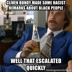 well that escalated quickly  - cliven bundy made some racist remarks about black people well that escalated quickly