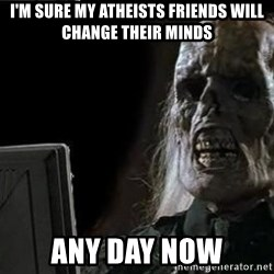 OP will surely deliver skeleton - I'M SURE MY ATHEISTS FRIENDS WILL CHANGE THEIR MINDS ANY DAY NOW