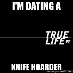 true life - I'm dating a  knife hoarder