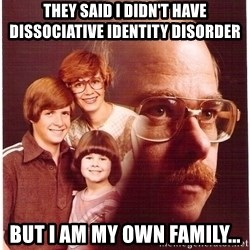 Vengeance Dad - THey said i didn't have dissociative identity disorder but I am my own family...
