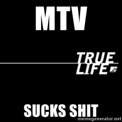 true life - mtv sucks shit