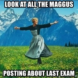 Look at all the things - look at all the maggus  posting about last exam