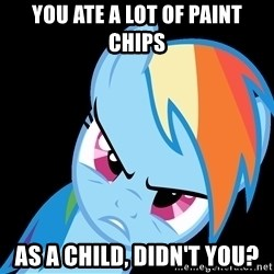 Rainbow Dash Fuck Off - you ate a lot of paint chips as a child, didn't you?