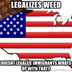 Scumbag America - legalizes weed doesnt legalize immigrants.whats up with that?